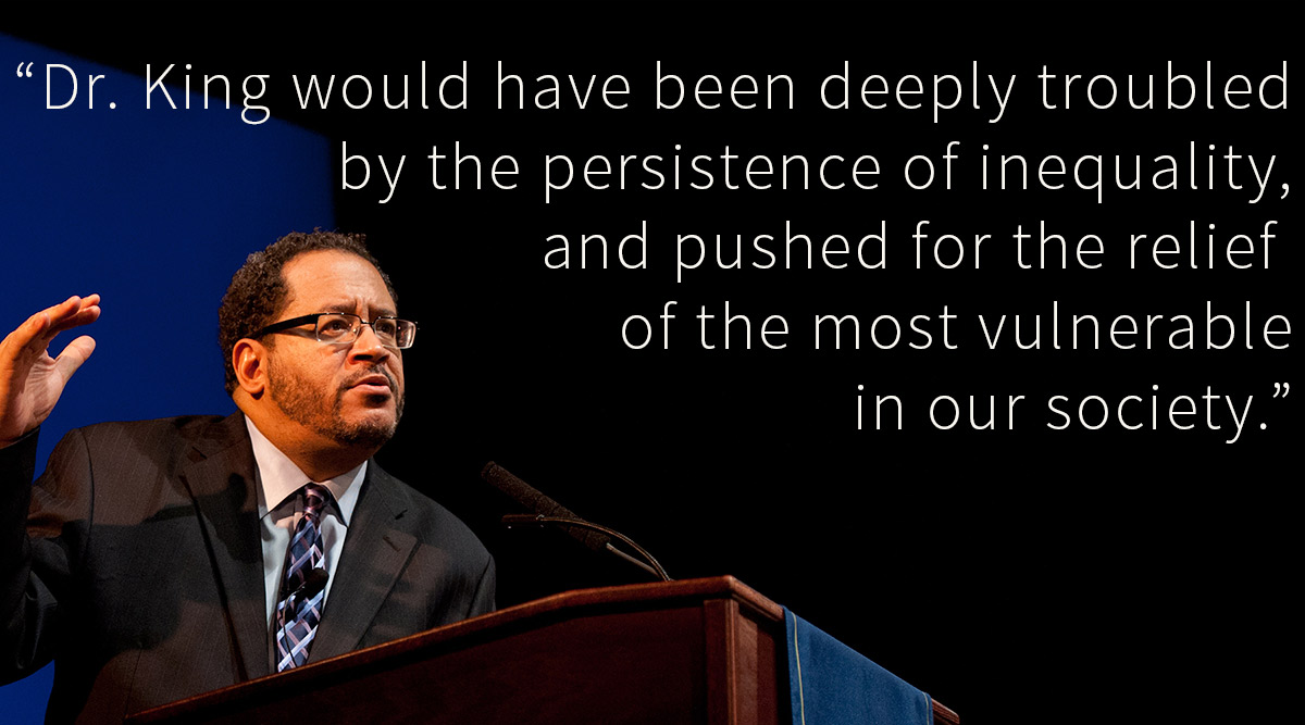 "Michael Eric Dyson with quote: ""Dr. King would have been deeply troubled by the persistence inequality, and pushed for the relief of the most vulnerable in our society."""