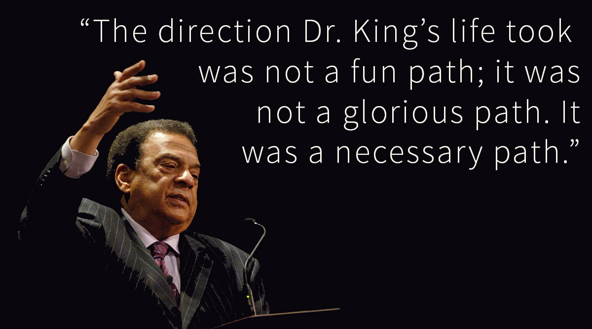 "Andrew Young with quote: ""The direction Dr. King's life took was not a fun path; it wasnot a glorious path. Itwas a necessary path."""
