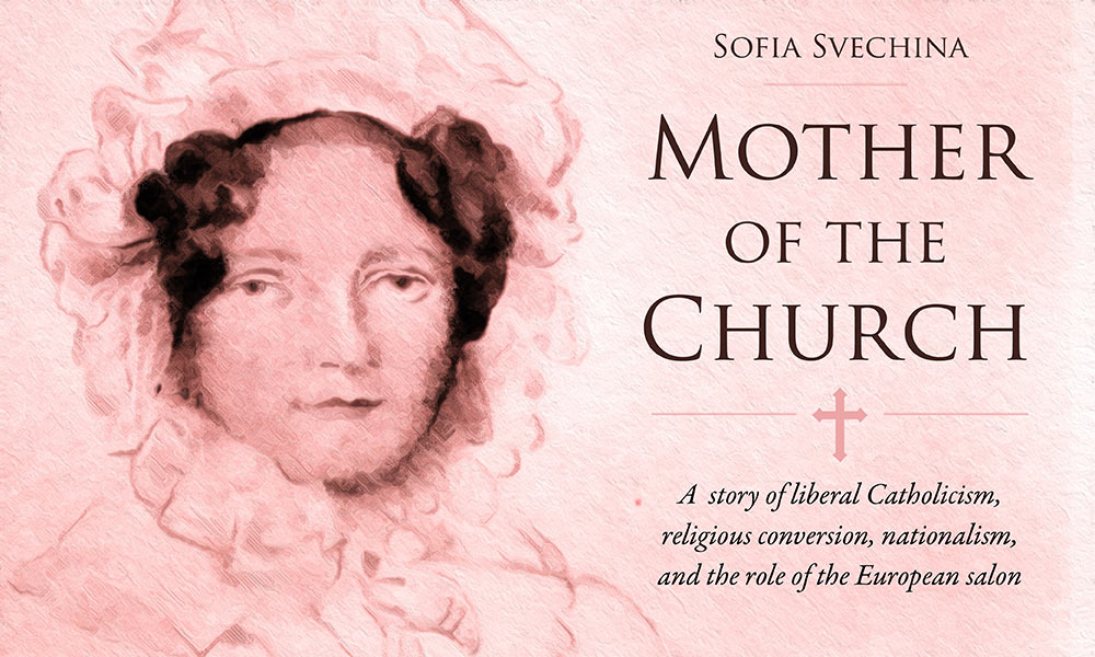 image reads SOFIA SVECHINA, MOTHER OF THE CHURCH: A story of liberal Catholicism, religious conversion, nationalism, and the role of the European salon