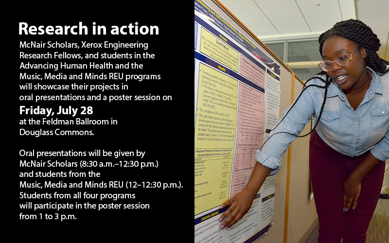 McNair Scholars, Xerox Engineering Research Fellows, and students in the Advancing Human Health and the Music, Media and Minds REU programs will showcase their projects in oral presentations and a poster session on Friday, July 28 at the Feldman Ballroom in Douglass Commons. Oral presentations will be given by McNair Scholars (8:30 a.m.–12:30 p.m.) and students from the Music, Media and Minds REU (12–12:30 p.m.). Students from all four programs will participate in the poster session from 1 to 3 p.m.