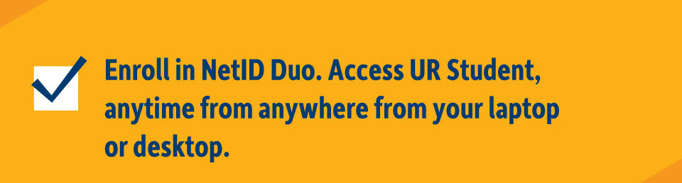 Enroll in NetID Duo. Access UR Student, anytime from anywhere from your laptop or desktop.