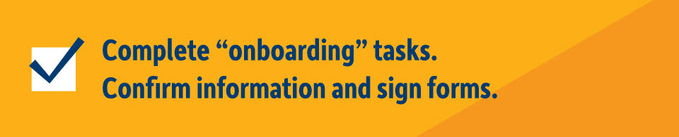 Complete onboarding tasks. Confirm information and sign forms.