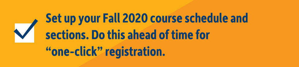 Setup your Fall 2020 course schedule and sections. Do this ahead of time for one-click registration.